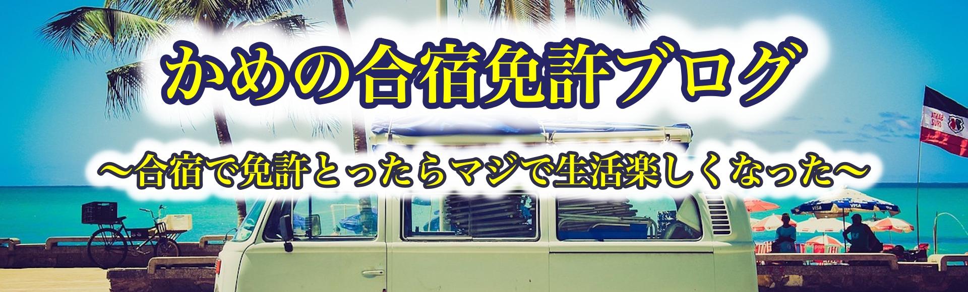 かめの合宿免許ブログ 〜合宿で免許とったらマジで生活楽しくなった〜